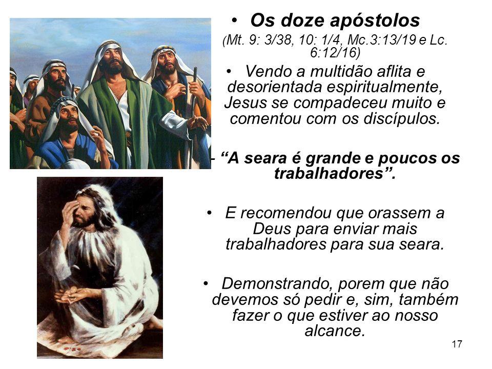 17 Os doze apóstolos ( Mt. 9: 3/38, 10: 1/4, Mc.3:13/19 e Lc. 6:12/16) Vendo a multidão aflita e desorientada espiritualmente, Jesus se compadeceu mui