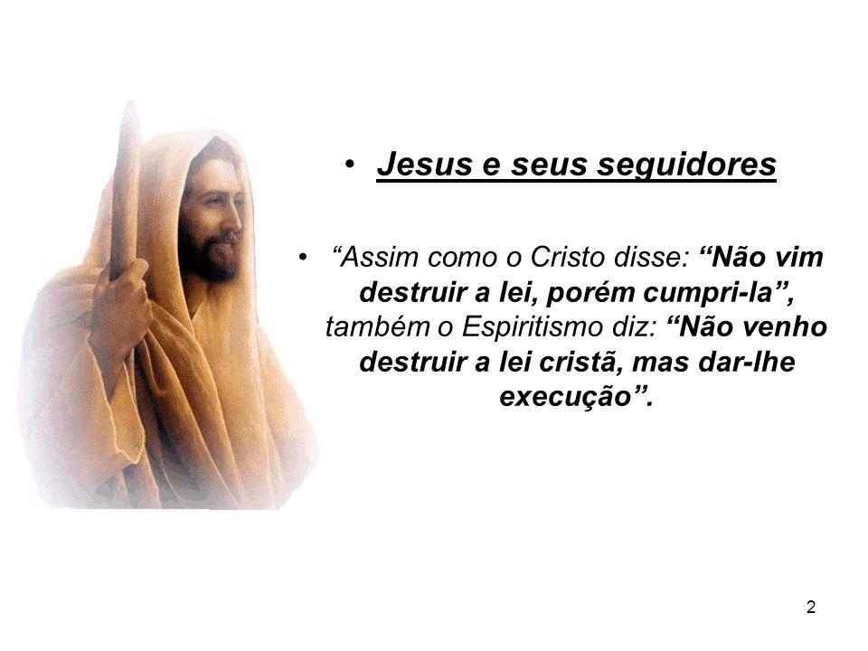 2 Jesus e seus seguidores Assim como o Cristo disse: Não vim destruir a lei, porém cumpri-la, também o Espiritismo diz: Não venho destruir a lei crist