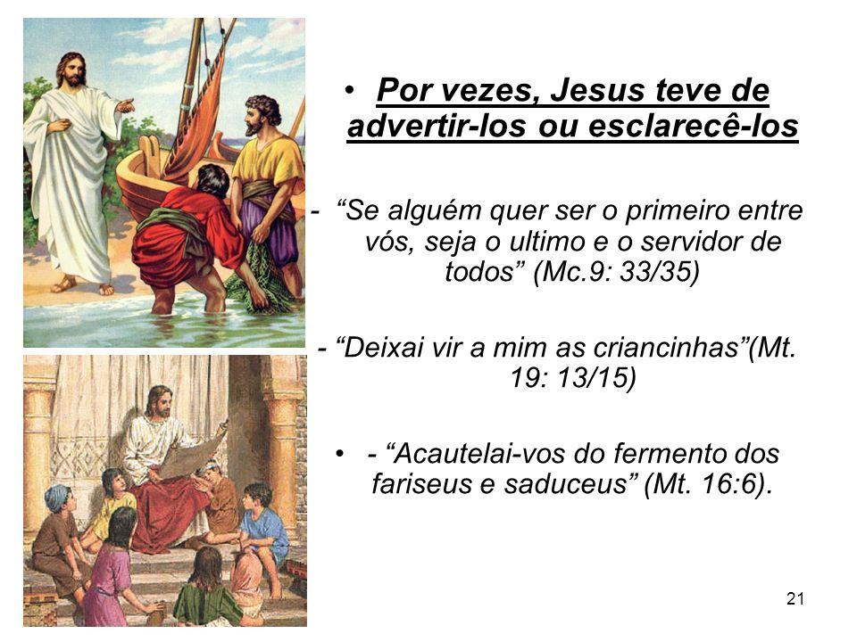 21 Por vezes, Jesus teve de advertir-los ou esclarecê-los - Se alguém quer ser o primeiro entre vós, seja o ultimo e o servidor de todos (Mc.9: 33/35)