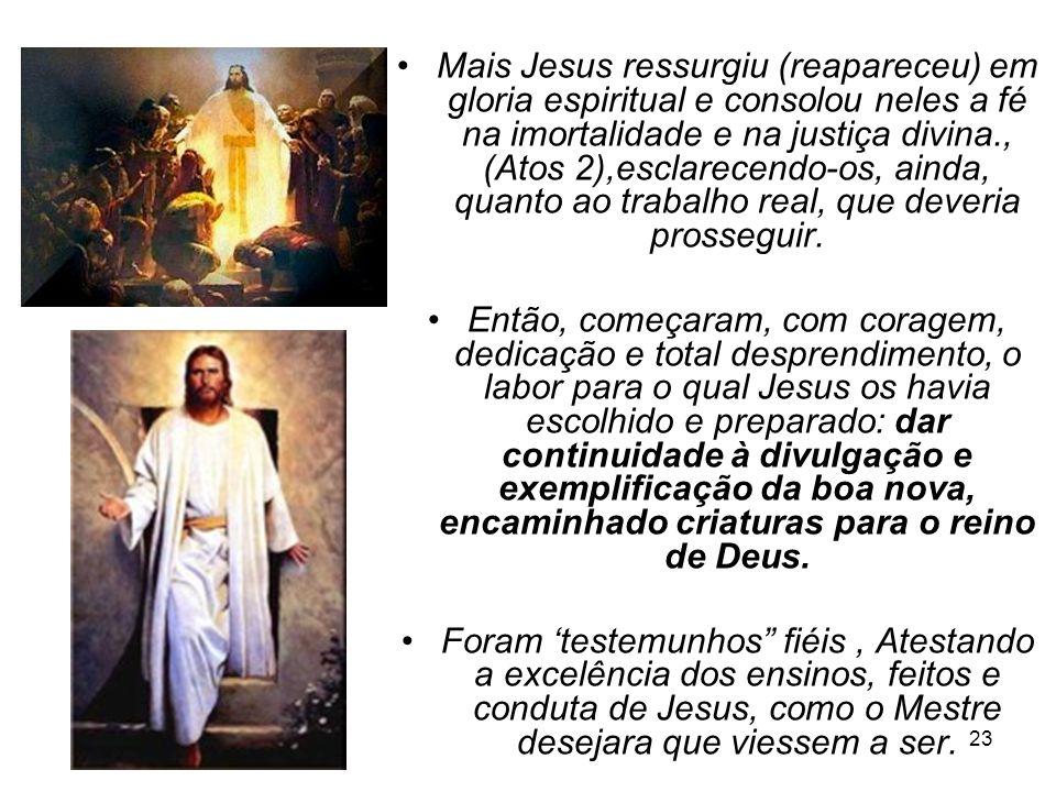 23 Mais Jesus ressurgiu (reapareceu) em gloria espiritual e consolou neles a fé na imortalidade e na justiça divina., (Atos 2),esclarecendo-os, ainda,