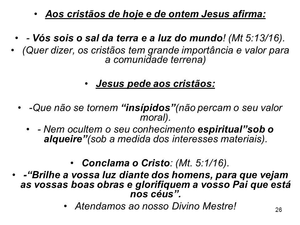 26 Aos cristãos de hoje e de ontem Jesus afirma: - Vós sois o sal da terra e a luz do mundo! (Mt 5:13/16). (Quer dizer, os cristãos tem grande importâ