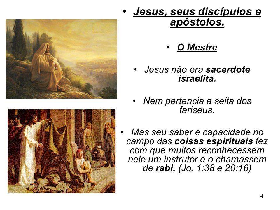 4 Jesus, seus discípulos e apóstolos. O Mestre Jesus não era sacerdote israelita. Nem pertencia a seita dos fariseus. Mas seu saber e capacidade no ca