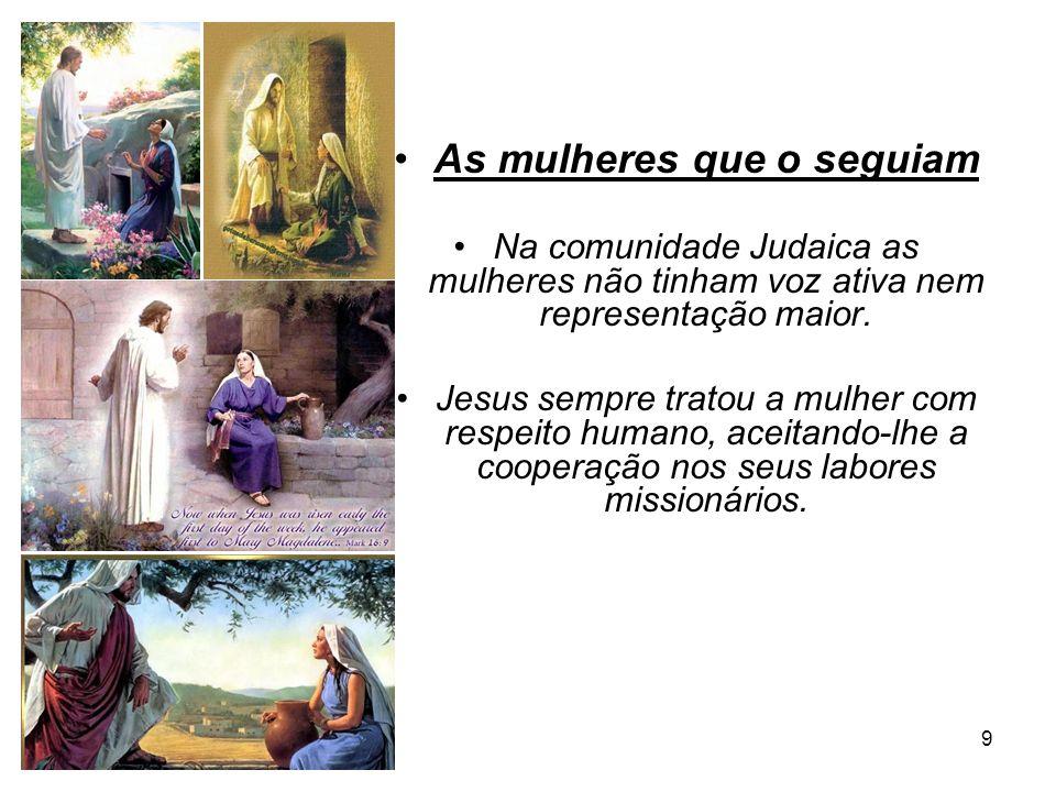 9 As mulheres que o seguiam Na comunidade Judaica as mulheres não tinham voz ativa nem representação maior. Jesus sempre tratou a mulher com respeito