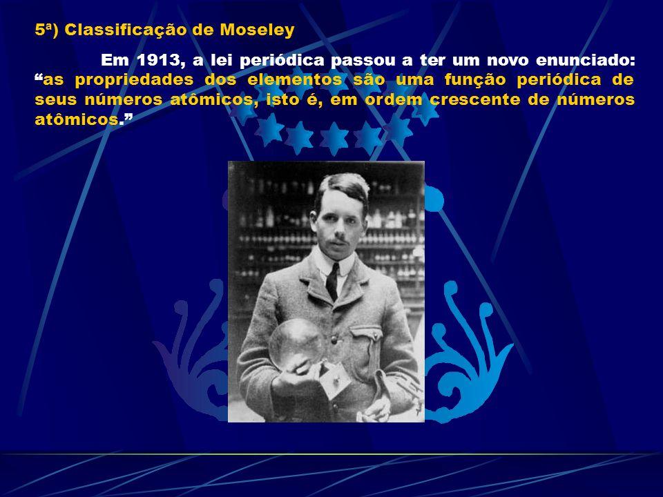 5ª) Classificação de Moseley Em 1913, a lei periódica passou a ter um novo enunciado:as propriedades dos elementos são uma função periódica de seus nú