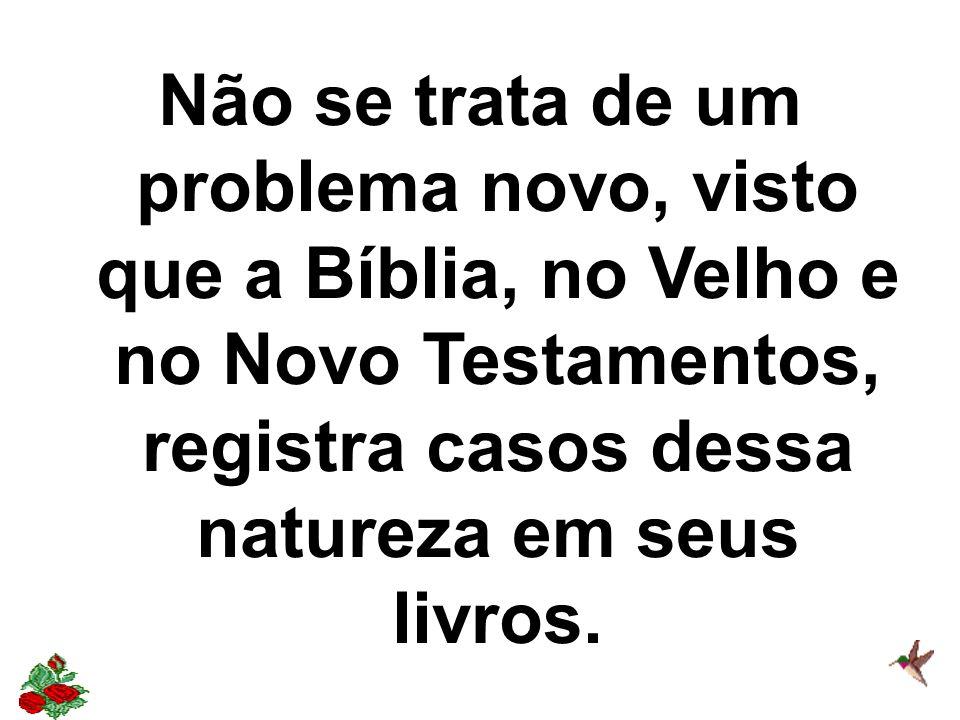 Não se trata de um problema novo, visto que a Bíblia, no Velho e no Novo Testamentos, registra casos dessa natureza em seus livros.