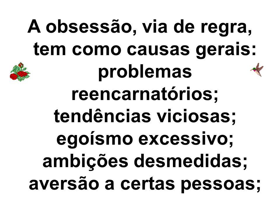 A obsessão, via de regra, tem como causas gerais: problemas reencarnatórios; tendências viciosas; egoísmo excessivo; ambições desmedidas; aversão a ce