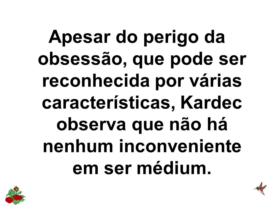 Apesar do perigo da obsessão, que pode ser reconhecida por várias características, Kardec observa que não há nenhum inconveniente em ser médium.