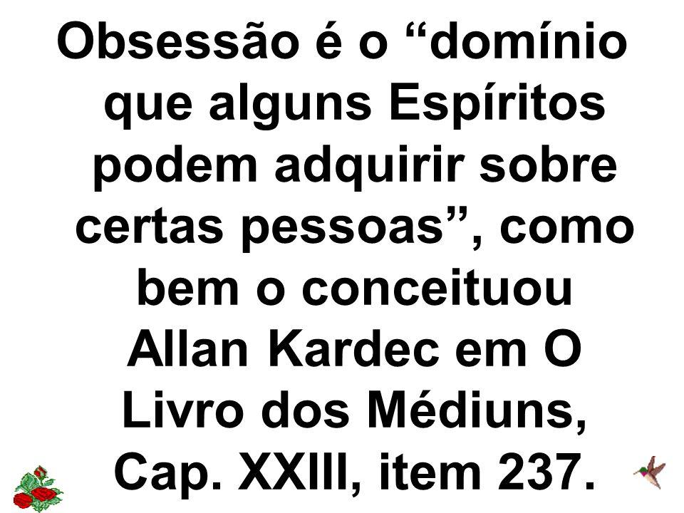 Obsessão é o domínio que alguns Espíritos podem adquirir sobre certas pessoas, como bem o conceituou Allan Kardec em O Livro dos Médiuns, Cap. XXIII,