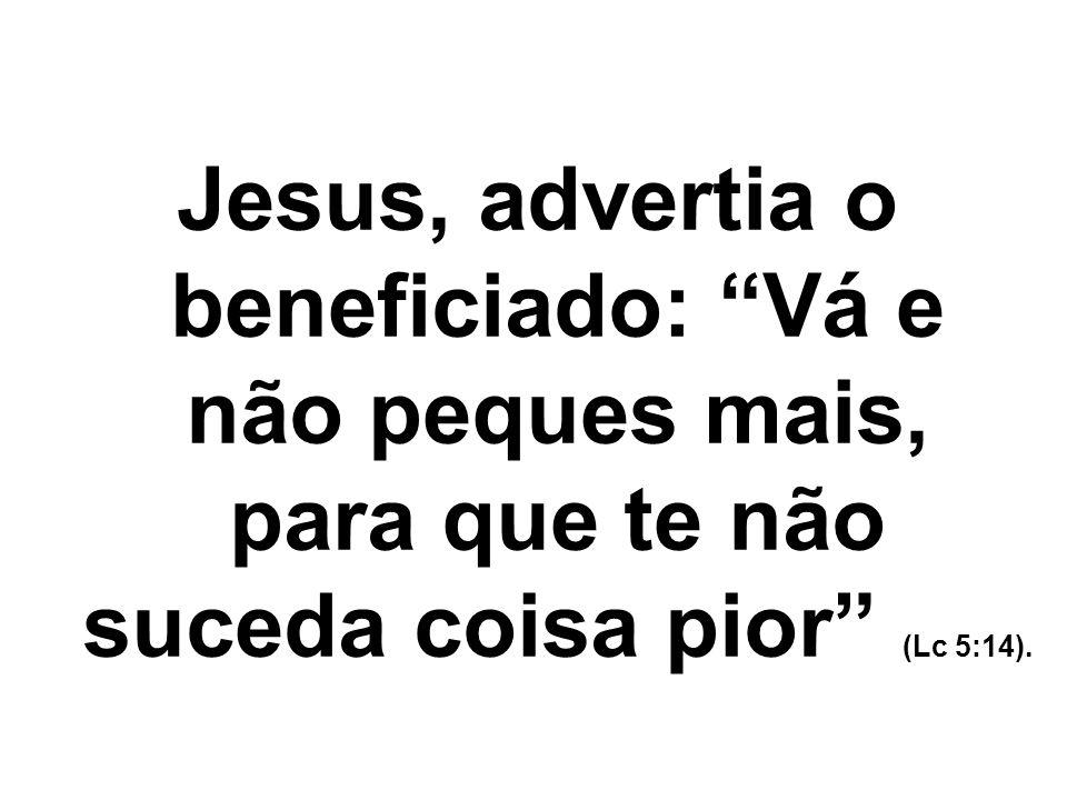 Jesus, advertia o beneficiado: Vá e não peques mais, para que te não suceda coisa pior (Lc 5:14).