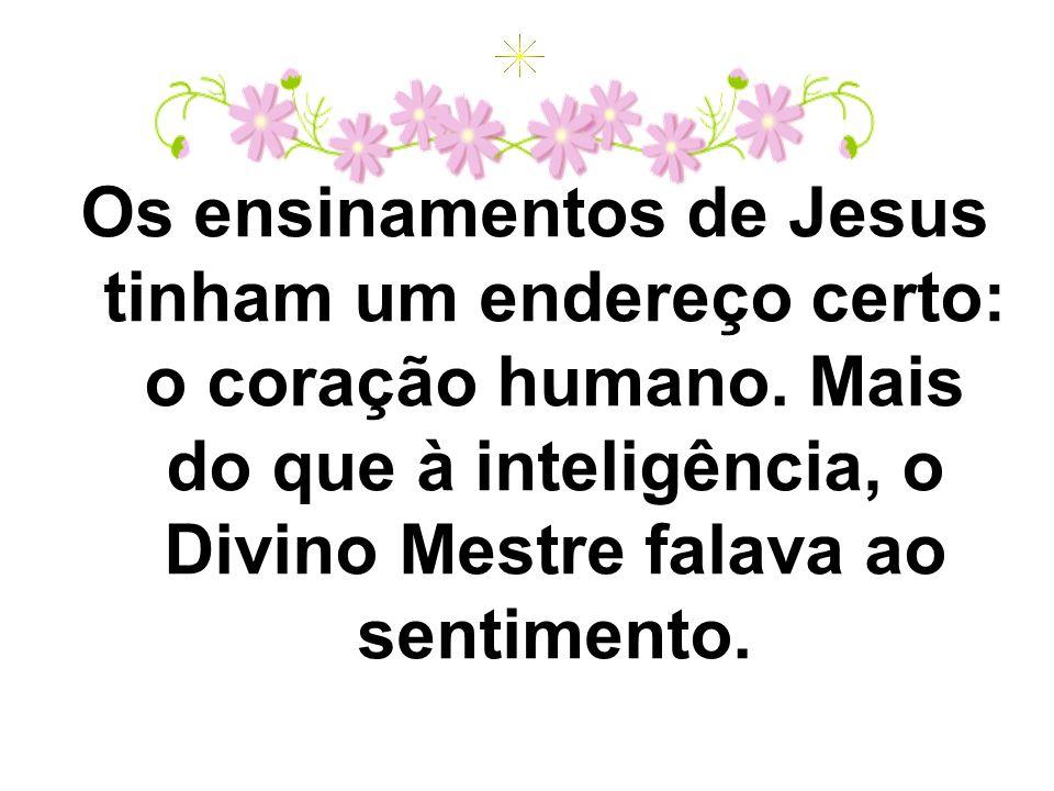 Os ensinamentos de Jesus tinham um endereço certo: o coração humano. Mais do que à inteligência, o Divino Mestre falava ao sentimento.