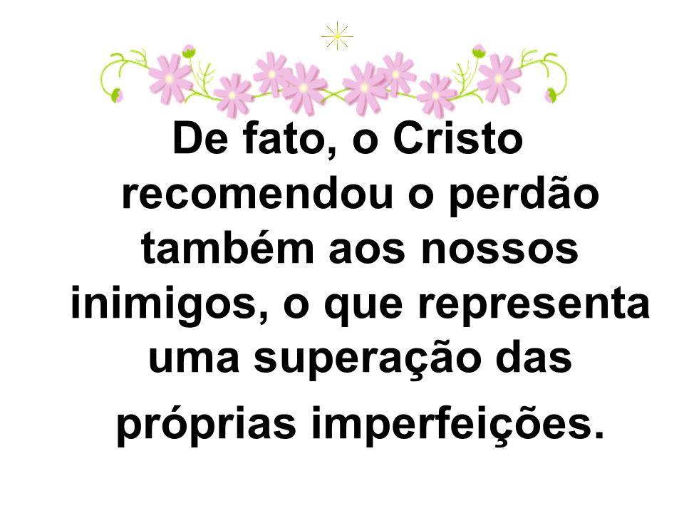 De fato, o Cristo recomendou o perdão também aos nossos inimigos, o que representa uma superação das próprias imperfeições.