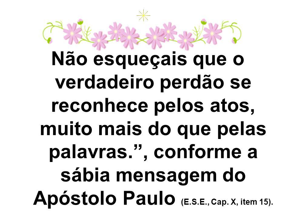 Não esqueçais que o verdadeiro perdão se reconhece pelos atos, muito mais do que pelas palavras., conforme a sábia mensagem do Apóstolo Paulo (E.S.E.,