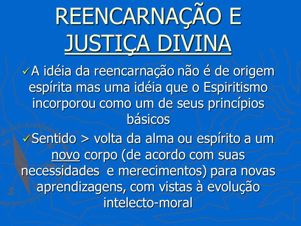 REENCARNAÇÃO E JUSTIÇA DIVINA A idéia da reencarnação não é de origem espírita mas uma idéia que o Espiritismo incorporou como um de seus princípios b