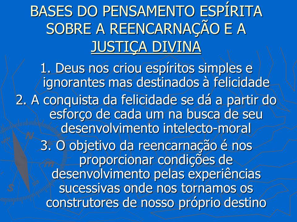 BASES DO PENSAMENTO ESPÍRITA SOBRE A REENCARNAÇÃO E A JUSTIÇA DIVINA 1. Deus nos criou espíritos simples e ignorantes mas destinados à felicidade 2. A
