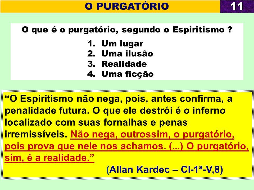 O que é o purgatório, segundo o Espiritismo ? 1. Um lugar 2. Uma ilusão 3. Realidade 4. Uma ficção O PURGATÓRIO11 O Espiritismo não nega, pois, antes