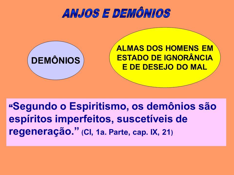 Segundo o Espiritismo, os demônios são espíritos imperfeitos, suscetíveis de regeneração. ( CI, 1a. Parte, cap. IX, 21 ) DEMÔNIOS ALMAS DOS HOMENS EM
