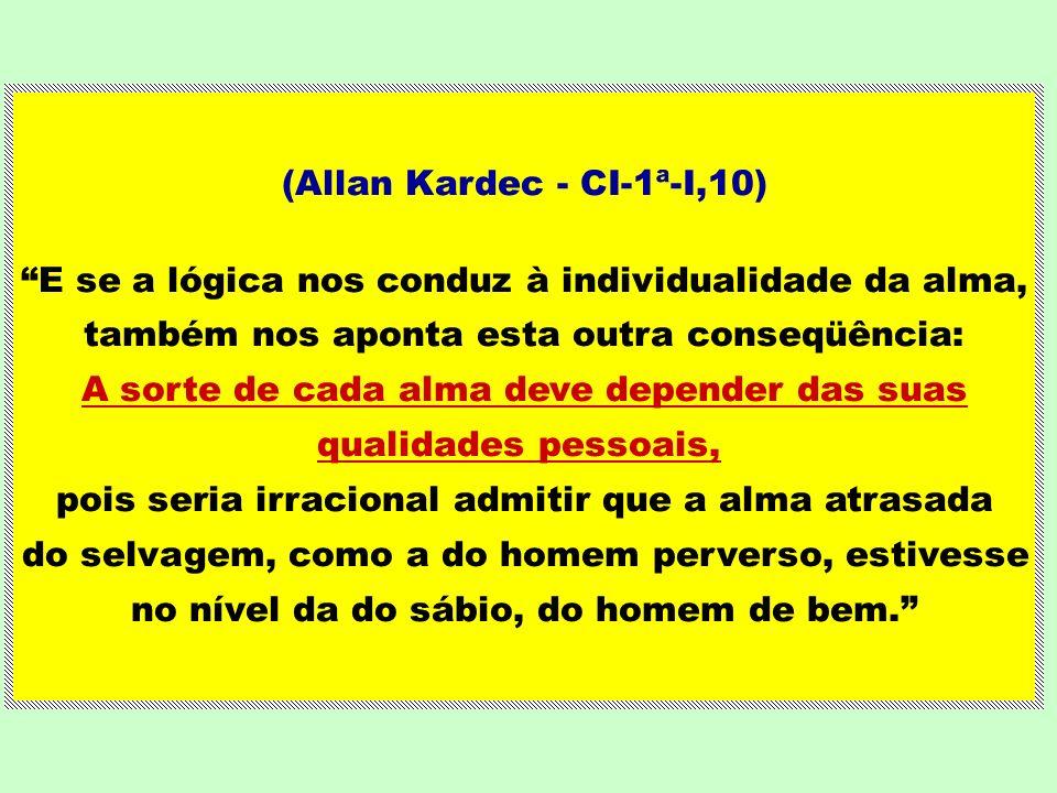 (Allan Kardec - CI-1ª-I,10) E se a lógica nos conduz à individualidade da alma, também nos aponta esta outra conseqüência: A sorte de cada alma deve d