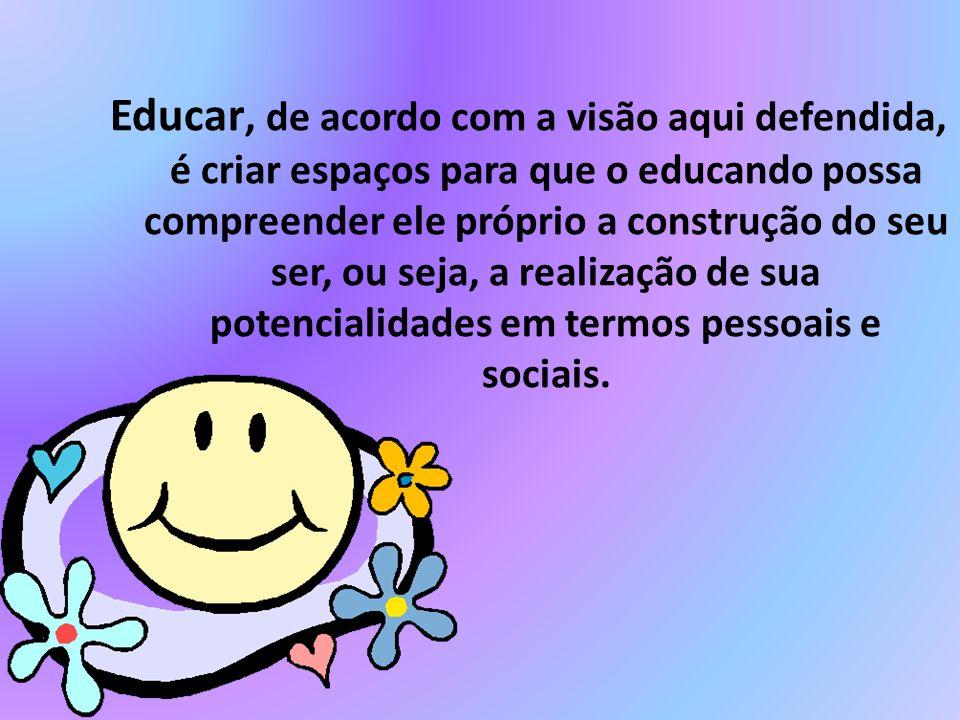 Educar, de acordo com a visão aqui defendida, é criar espaços para que o educando possa compreender ele próprio a construção do seu ser, ou seja, a re