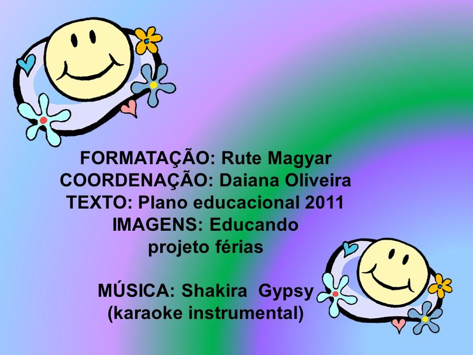 FORMATAÇÃO: Rute Magyar COORDENAÇÃO: Daiana Oliveira TEXTO: Plano educacional 2011 IMAGENS: Educando projeto férias MÚSICA: Shakira Gypsy (karaoke ins