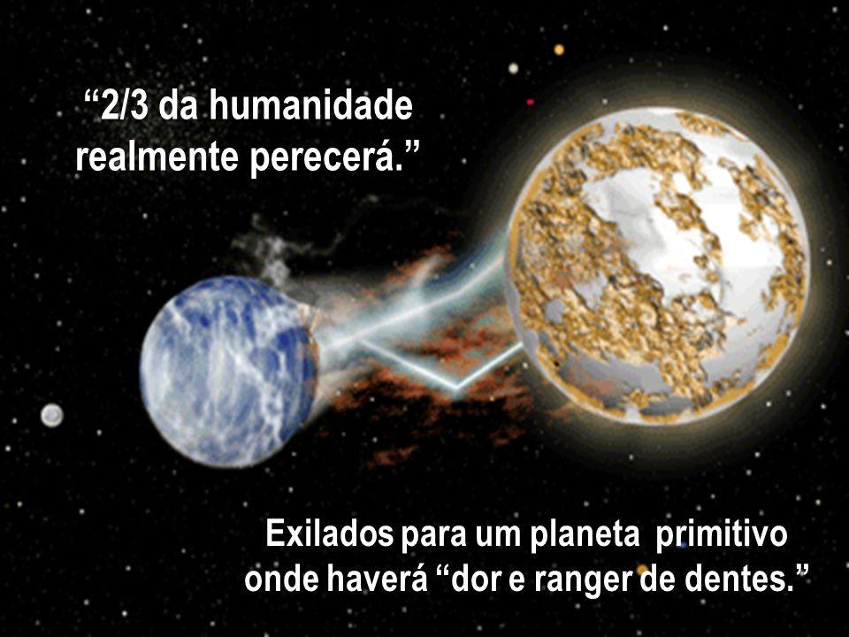 2/3 da humanidade realmente perecerá. Exilados para um planeta primitivo onde haverá dor e ranger de dentes.