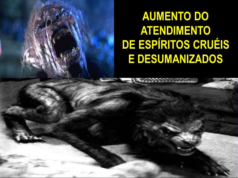 AUMENTO DO ATENDIMENTO DE ESPÍRITOS CRUÉIS E DESUMANIZADOS