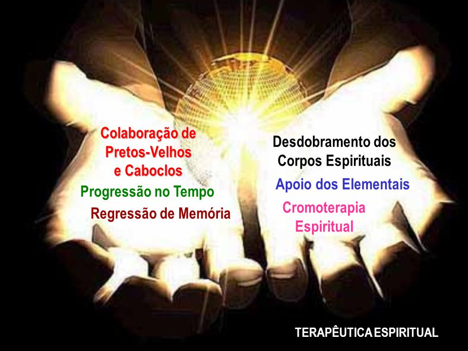 Regressão de Memória Desdobramento dos Corpos Espirituais Progressão no Tempo Apoio dos Elementais Colaboração de Pretos-Velhos e Caboclos Cromoterapi