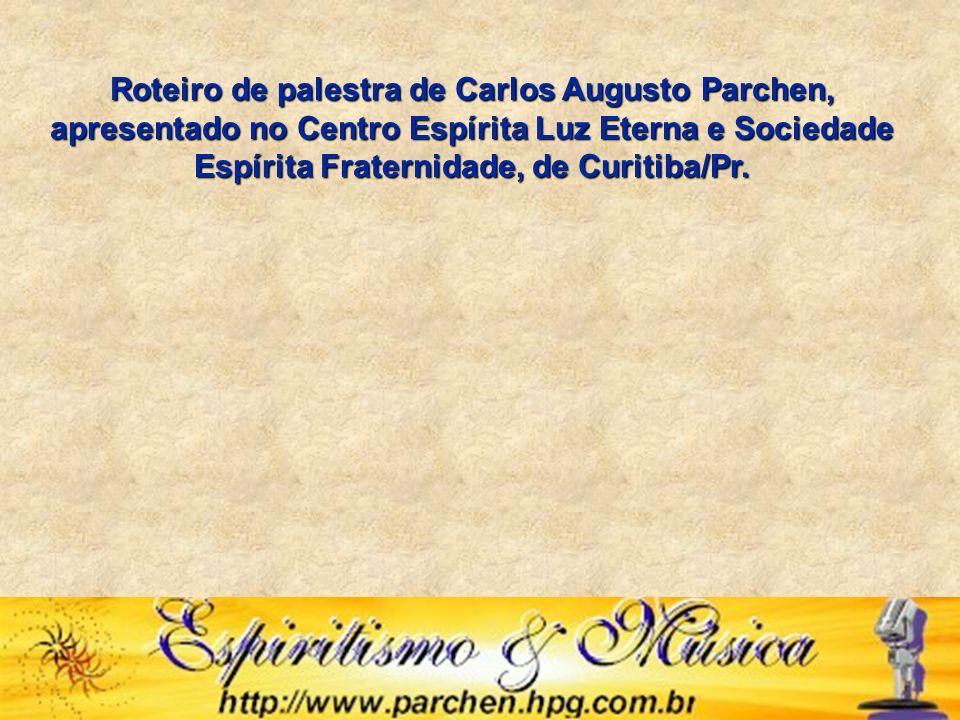 Roteiro de palestra de Carlos Augusto Parchen, apresentado no Centro Espírita Luz Eterna e Sociedade Espírita Fraternidade, de Curitiba/Pr.