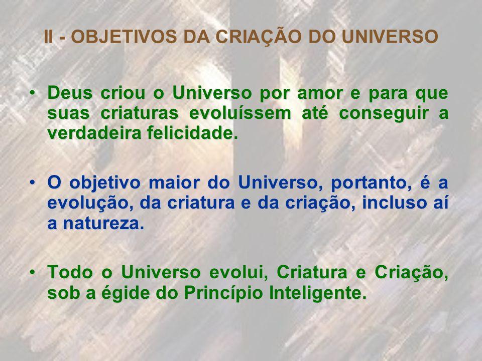II - OBJETIVOS DA CRIAÇÃO DO UNIVERSO Deus criou o Universo por amor e para que suas criaturas evoluíssem até conseguir a verdadeira felicidade.Deus c