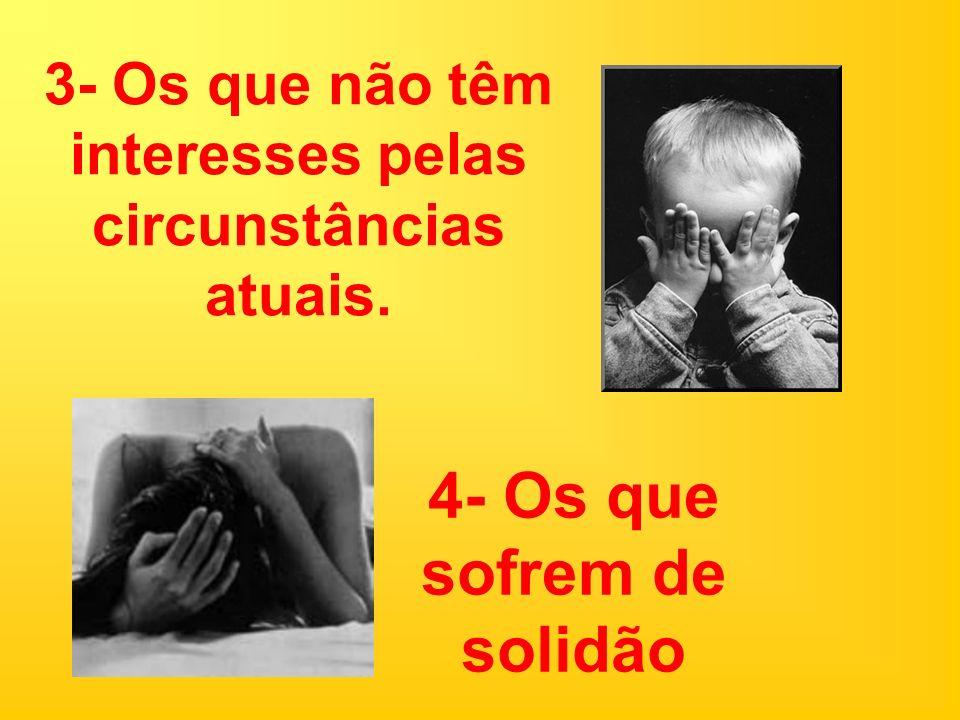 3- Os que não têm interesses pelas circunstâncias atuais. 4- Os que sofrem de solidão