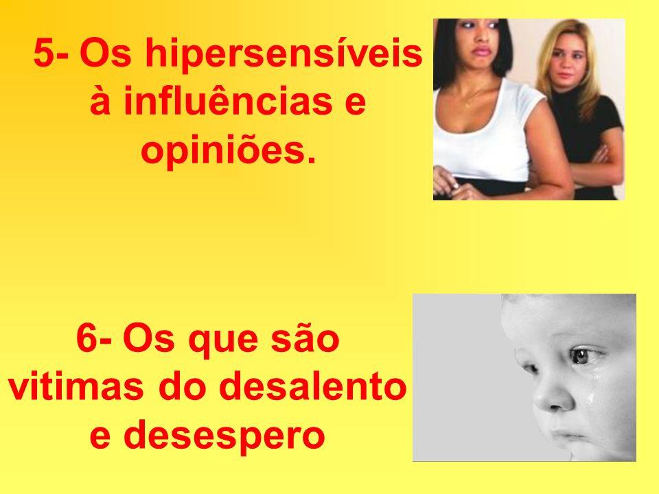 5- Os hipersensíveis à influências e opiniões. 6- Os que são vitimas do desalento e desespero