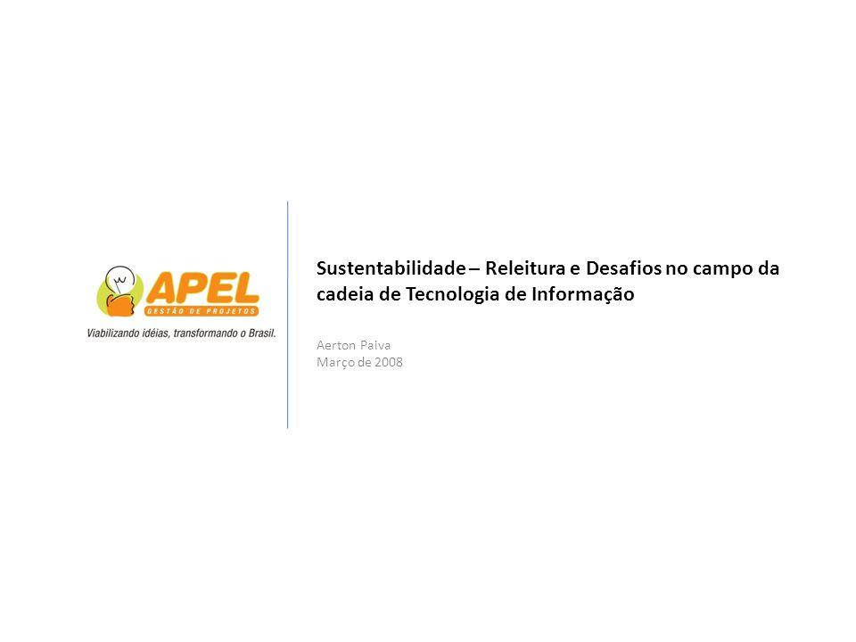 Sustentabilidade – Releitura e Desafios no campo da cadeia de Tecnologia de Informação Aerton Paiva Março de 2008