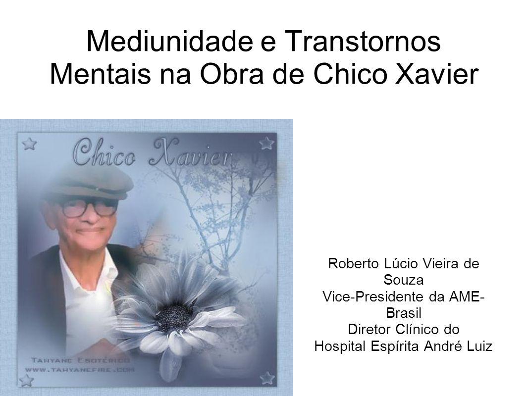 Mediunidade e Transtornos Mentais na Obra de Chico Xavier Roberto Lúcio Vieira de Souza Vice-Presidente da AME- Brasil Diretor Clínico do Hospital Esp