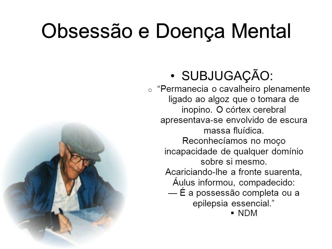 Obsessão e Doença Mental SUBJUGAÇÃO: o Permanecia o cavalheiro plenamente ligado ao algoz que o tomara de inopino. O córtex cerebral apresentava-se en
