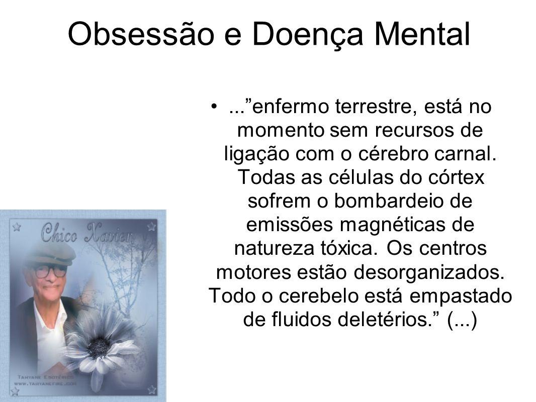 Obsessão e Doença Mental...enfermo terrestre, está no momento sem recursos de ligação com o cérebro carnal. Todas as células do córtex sofrem o bombar