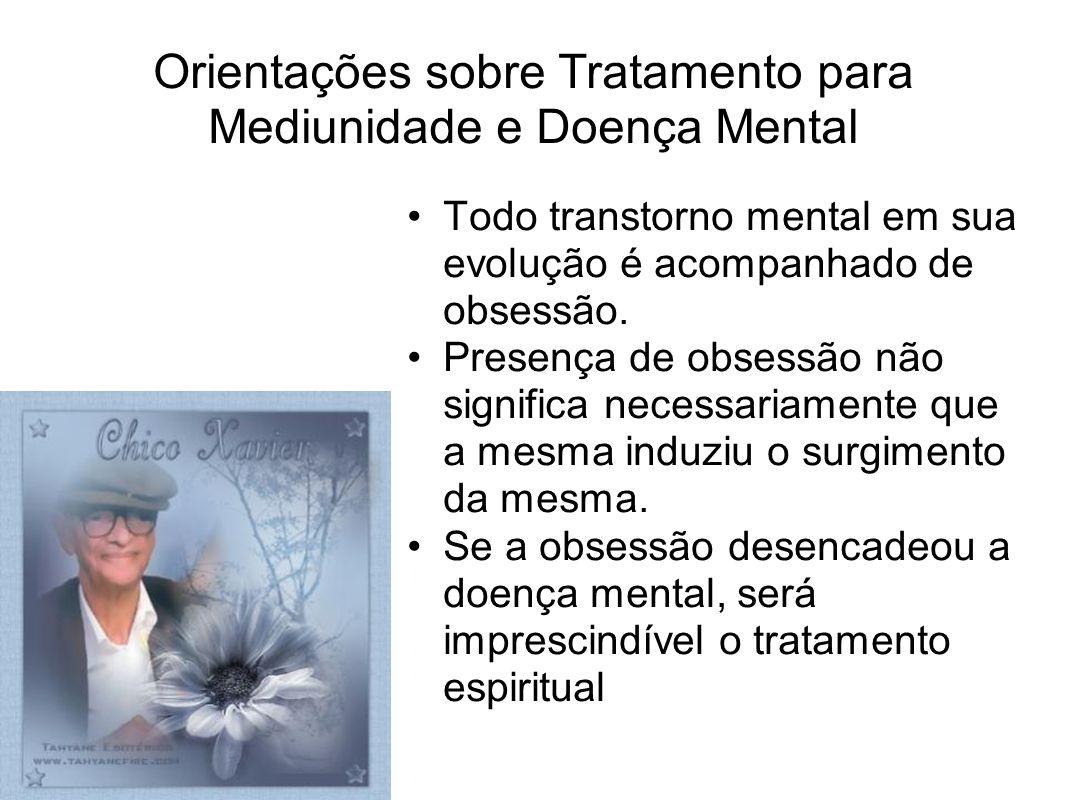 Orientações sobre Tratamento para Mediunidade e Doença Mental Todo transtorno mental em sua evolução é acompanhado de obsessão. Presença de obsessão n