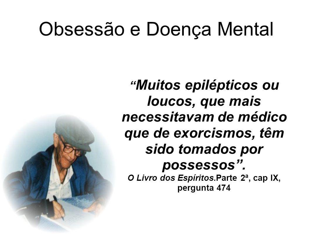 Obsessão e Doença Mental Muitos epilépticos ou loucos, que mais necessitavam de médico que de exorcismos, têm sido tomados por possessos. O Livro dos