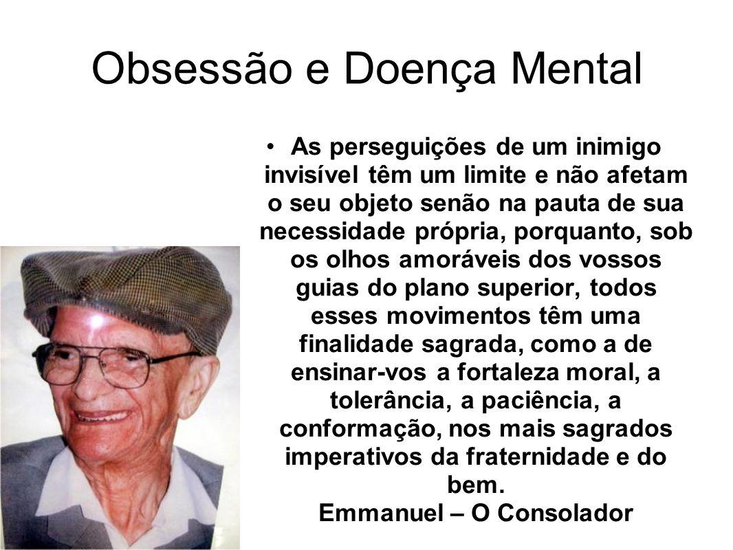 Obsessão e Doença Mental As perseguições de um inimigo invisível têm um limite e não afetam o seu objeto senão na pauta de sua necessidade própria, po