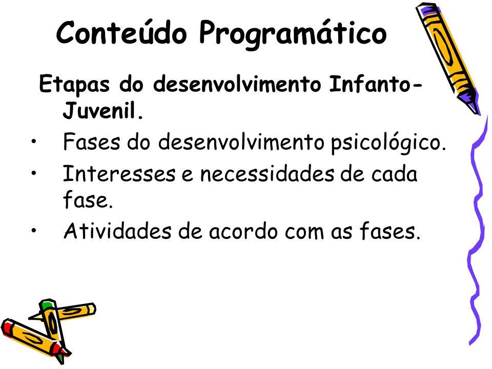 Conteúdo Programático Etapas do desenvolvimento Infanto- Juvenil. Fases do desenvolvimento psicológico. Interesses e necessidades de cada fase. Ativid