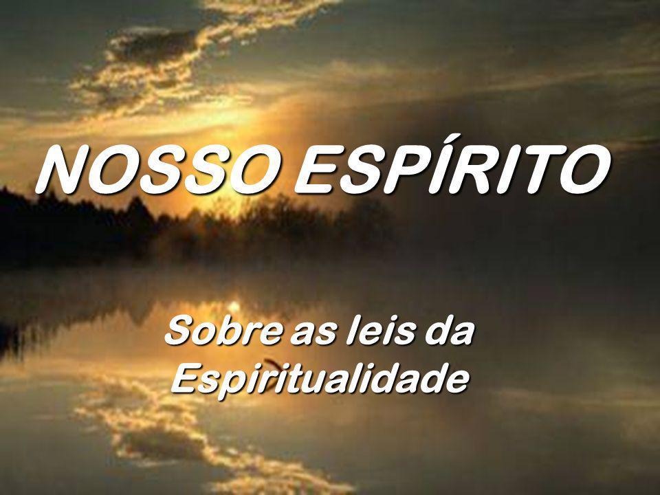 NOSSO ESPÍRITO Sobre as leis da Espiritualidade