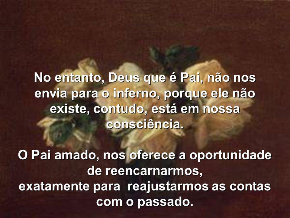 No entanto, Deus que é Pai, não nos envia para o inferno, porque ele não existe, contudo, está em nossa consciência.
