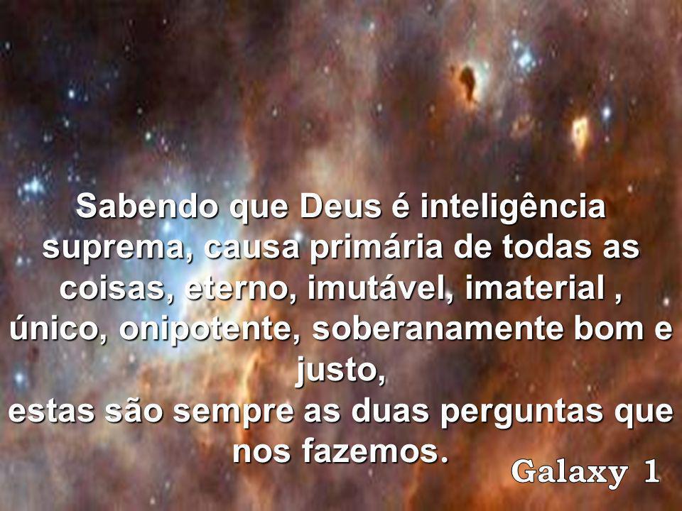 Sabendo que Deus é inteligência suprema, causa primária de todas as coisas, eterno, imutável, imaterial, único, onipotente, soberanamente bom e justo, estas são sempre as duas perguntas que nos fazemos.