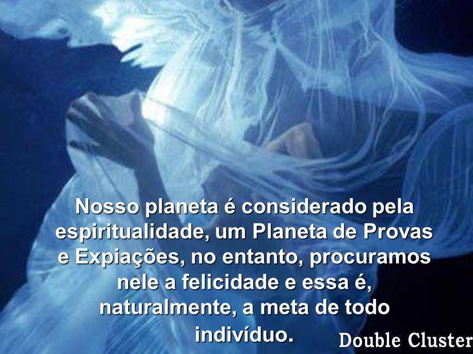 Nosso planeta é considerado pela espiritualidade, um Planeta de Provas e Expiações, no entanto, procuramos nele a felicidade e essa é, naturalmente, a meta de todo indivíduo.