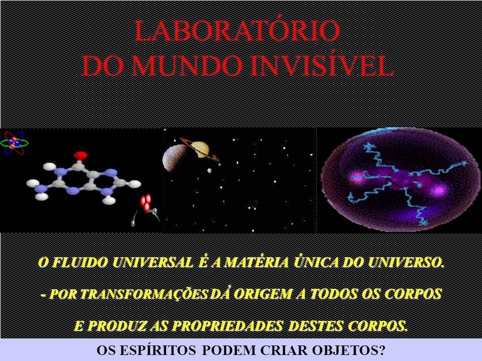 O FLUIDO UNIVERSAL É A MATÉRIA ÚNICA DO UNIVERSO. - POR TRANSFORMAÇÕES DÁ ORIGEM A TODOS OS CORPOS E PRODUZ AS PROPRIEDADES DESTES CORPOS. LABORATÓRIO