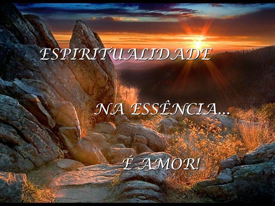 ESPIRITUALIDADE Na essência é AMOR ESPIRITUALIDADE NA ESSÊNCIA... É AMOR!