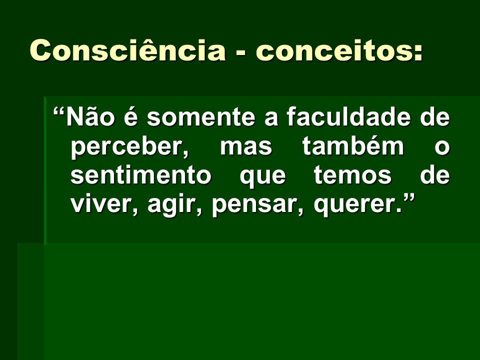 Consciência - conceitos: Não é somente a faculdade de perceber, mas também o sentimento que temos de viver, agir, pensar, querer.