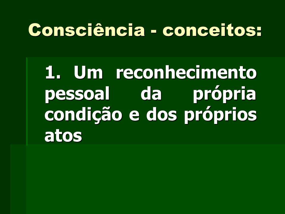 Consciência - conceitos: 1. Um reconhecimento pessoal da própria condição e dos próprios atos