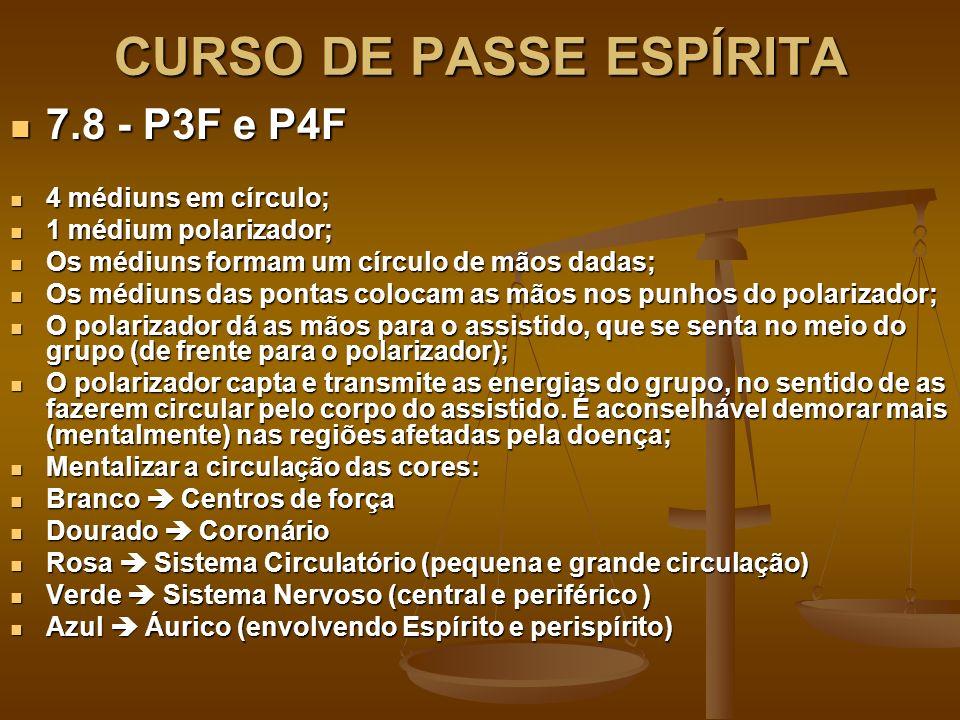 CURSO DE PASSE ESPÍRITA 7.8 - P3F e P4F 7.8 - P3F e P4F 4 médiuns em círculo; 4 médiuns em círculo; 1 médium polarizador; 1 médium polarizador; Os médiuns formam um círculo de mãos dadas; Os médiuns formam um círculo de mãos dadas; Os médiuns das pontas colocam as mãos nos punhos do polarizador; Os médiuns das pontas colocam as mãos nos punhos do polarizador; O polarizador dá as mãos para o assistido, que se senta no meio do grupo (de frente para o polarizador); O polarizador dá as mãos para o assistido, que se senta no meio do grupo (de frente para o polarizador); O polarizador capta e transmite as energias do grupo, no sentido de as fazerem circular pelo corpo do assistido.