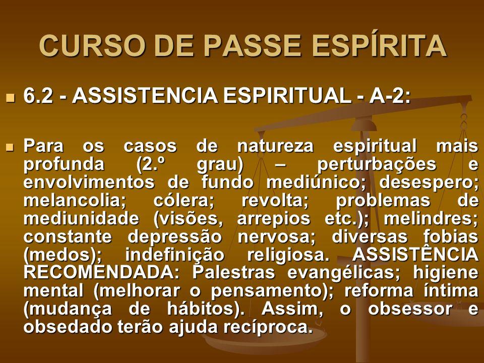 CURSO DE PASSE ESPÍRITA 6.2 - ASSISTENCIA ESPIRITUAL - A-2: 6.2 - ASSISTENCIA ESPIRITUAL - A-2: Para os casos de natureza espiritual mais profunda (2.º grau) – perturbações e envolvimentos de fundo mediúnico; desespero; melancolia; cólera; revolta; problemas de mediunidade (visões, arrepios etc.); melindres; constante depressão nervosa; diversas fobias (medos); indefinição religiosa.