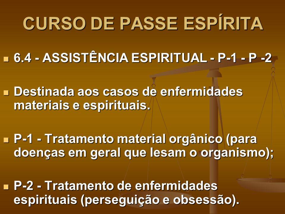 CURSO DE PASSE ESPÍRITA 6.4 - ASSISTÊNCIA ESPIRITUAL - P-1 - P -2 6.4 - ASSISTÊNCIA ESPIRITUAL - P-1 - P -2 Destinada aos casos de enfermidades materiais e espirituais.
