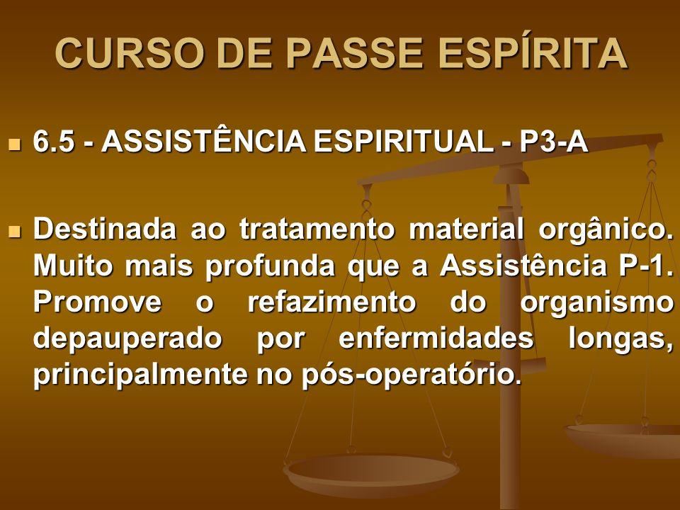 CURSO DE PASSE ESPÍRITA 6.6 - ASSISTÊNCIA ESPIRITUAL - P-3 E 6.6 - ASSISTÊNCIA ESPIRITUAL - P-3 E Destinada aos casos de natureza espiritual bem mais profunda e é composto da doutrinação dos Espíritos e o reequilíbrio orgânico, através do reforço áurico.